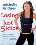 Losing the Last 5 Kilos : Your Kick-Arse Guide to Looking and Feeling Fantastic - Michelle Bridges