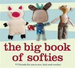 The Big Book of Softies : 44 friends for you to sew, knit and crochet - Anon
