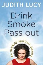 Drink Smoke Pass Out : Judith Lucy's Spiritual Journey - Judith Lucy