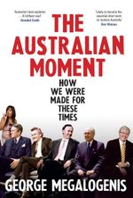 The Australian Moment  : How We Were Made for These Times - George Megalogenis