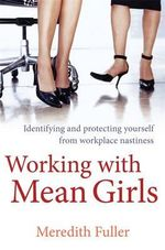 Working with Mean Girls : Identifying and Protecting Yourself from Workplace Nastiness - Meredith Fuller