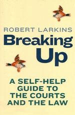 Breaking Up : A Self-Help Guide to the Courts and the Law - Robert Larkins