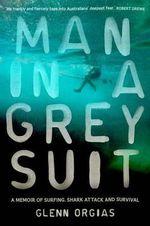 Man in a Grey Suit : A Memoir of Surfing, Shark Attack and Survival - Glenn Orgias
