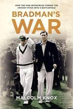 Bradman's War : How the 1948 Invincibles Turned the Cricket Pitch into a Battlefield - Malcolm Knox