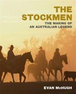 The Stockmen : The Making of an Australian Legend - Evan McHugh