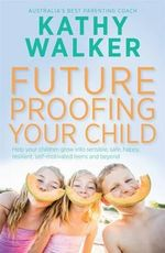 Future-Proofing Your Child : Help Your Children Grow into Sensible, Safe, Happy, Resilient, Self-Motivated Teens and Beyond - Kathy Walker