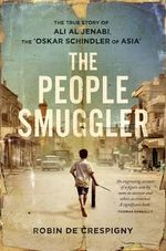 The People Smuggler : The True Story of Ali Al Jenabi, the 'Oskar Schindler of Asia' - Robin de Crespigny