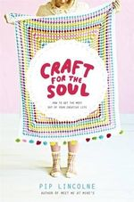 Craft for the Soul : How to Make the Most of Your Creative Life - Pip Lincolne