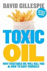 Toxic Oil : Why Vegetable Oil Will Kill You and How to Save Yourself - David Gillespie