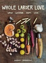 Whole Larder Love : Grow Gather Hunt Cook - Rohan Anderson