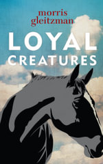 Loyal Creatures : Order Now For Your Chance to Win!*  - Morris Gleitzman