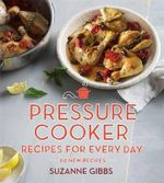 Pressure Cooker : Recipes for Every Day - Suzanne Gibbs