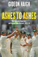 Ashes to Ashes : How Australia Came Back and How England Came Unstuck, 2013-14 - Gideon Haigh