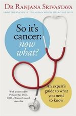 So it's Cancer - Now What? : An Expert's Guide to What You Need to Know - Ranjana Srivastava