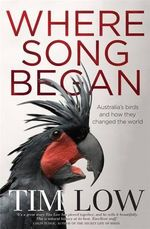 Where Song Began - Order Your Signed Copy!* : Australia's Birds and How They Changed the World - Tim Low