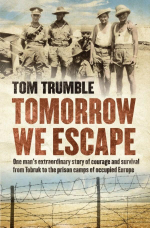 Tomorrow We Escape : One Man's WWII Story of Courage and Survival from Tobruk to the Prison Camps of Occupied Europe - Tom Trumble