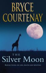 The Silver Moon : Reflections and Stories on Life, Death and Writing - Bryce Courtenay