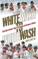 Whitewash to Whitewash : Australian Cricket's Years of Struggle and Summer of Riches - Daniel Brettig