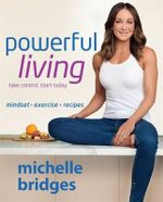 Powerful Living : Mindset + Exercise + Recipes - Michelle Bridges