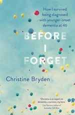 Before I Forget : How I Survived a Diagnosis of Younger-Onset Dementia - Christine Bryden