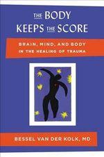 The Body Keeps the Score : Brain, Mind, and Body in the Healing of Trauma - Bessel Van Der Kolk