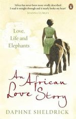 An African Love Story : Love, Life and Elephants - Dame Daphne Sheldrick