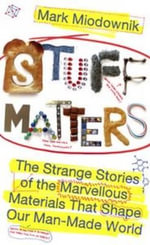 Stuff Matters : The Strange Stories of the Marvellous Materials that     Shape Our Man-made World - Miodownik Mark