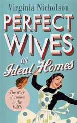 Perfect Wives in Ideal Homes : The Story of Women in the 1950s - Virginia Nicholson