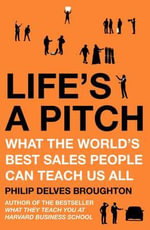 Life's A Pitch : What the World's Best Sales People Can Teach Us All - Philip Delves Broughton