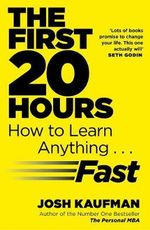 The First 20 Hours : How to Learn Anything ... Fast - Josh Kaufman