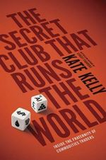 The Secret Club That Runs the World : Inside the Fraternity of Commodity Traders - Kate Kelly