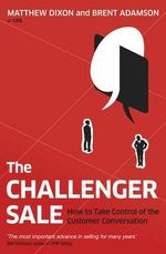 The Challenger Sale : Taking Control of the Customer Conversation - Matthew Dixon