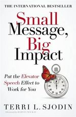 Small Message, Big Impact : Put the Elevator Speech Effect to Work for You - Terri L. Sjodin