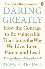 Daring Greatly : How the Courage to be Vulnerable Transforms the Way We Live, Love, Parent, and Lead - Brene Brown