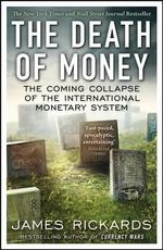 The Death of Money : The Coming Collapse of the International Monetary System - James Rickards