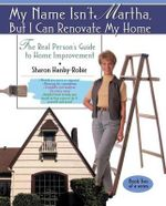 My Name Isn'T Martha P : The Real Person's Guide to Renovating and Improving Your Home - HANBY ROBIE