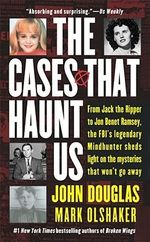 The Cases That Haunt Us : From Jack the Ripper to Jonbenet Ramsey, the FBI's Legendary Mindhunter Sheds Light on the Mysteries That Won't Go away - John Douglas