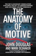 The Anatomy of Motive : The FBI's Legendary Mindhunter Explores the Key to Understanding and Catching Violent Criminals - John Douglas