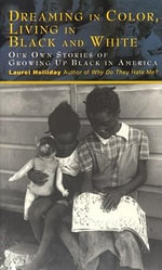 Dreaming in Color, Living in Black and White : Our Own Stories of Growing Up Black in America