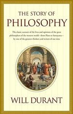 The Story of Philosophy : The Lives and Opinions of the Greater Philosophers - Will Durant