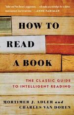 How to Read a Book : The Classic Guide to Intelligent Reading - Mortimer J. Adler