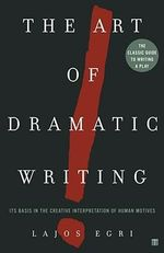 The Art of Dramatic Writing : Its Basis in the Creative Interpretation of Human Motives - Lajos Egri
