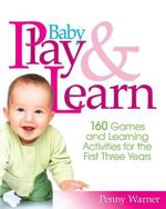 Baby Play and Learn : 160 Games and Learning Activities for the First Three Years - Penny Warner