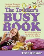 The Toddler's Busy Book : 365 Creative Learning Games and Activities to Keep Your 11/2- To 3-Year-Old Busy - Trish Kuffner