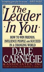 The Leader in You : How to Win Friends, Influence People and Succeed in a Changing World - Dale Carnegie