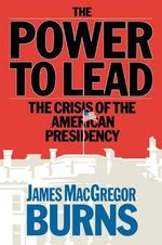 Power to Lead : The Crisis of the American Presidency - James MacGregor Burns