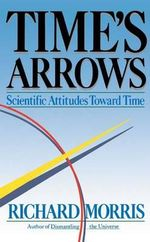 Time's Arrows : Scientific Attitudes Toward Time - Richard Morris