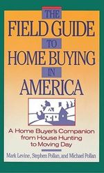 The Field Guide to Home Buying in America : A Home Buyer's Companion from House Hunting to Moving Day - Stephen Pollan