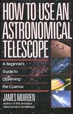 How to Use an Astronomical Telescope : A Beginner's Guide to Observing the Cosmos - James Muirden