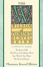 The Wisdom of Florence Scovel Shinn : Four Complete Books, the Game of Life and How to Play It/The Power of the Spoken Word/Your Word is Your Wand/The - Florence Scovel Shinn